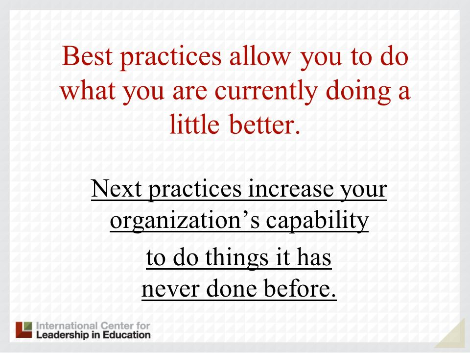 Best practices allow you to do what you are currently doing a little better.