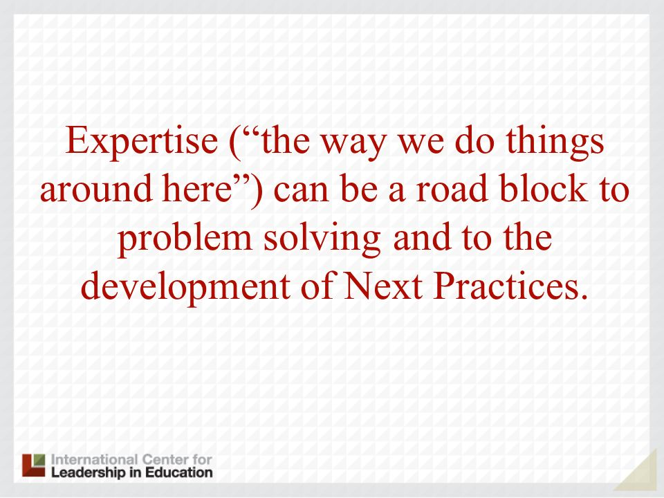 Expertise ( the way we do things around here ) can be a road block to problem solving and to the development of Next Practices.