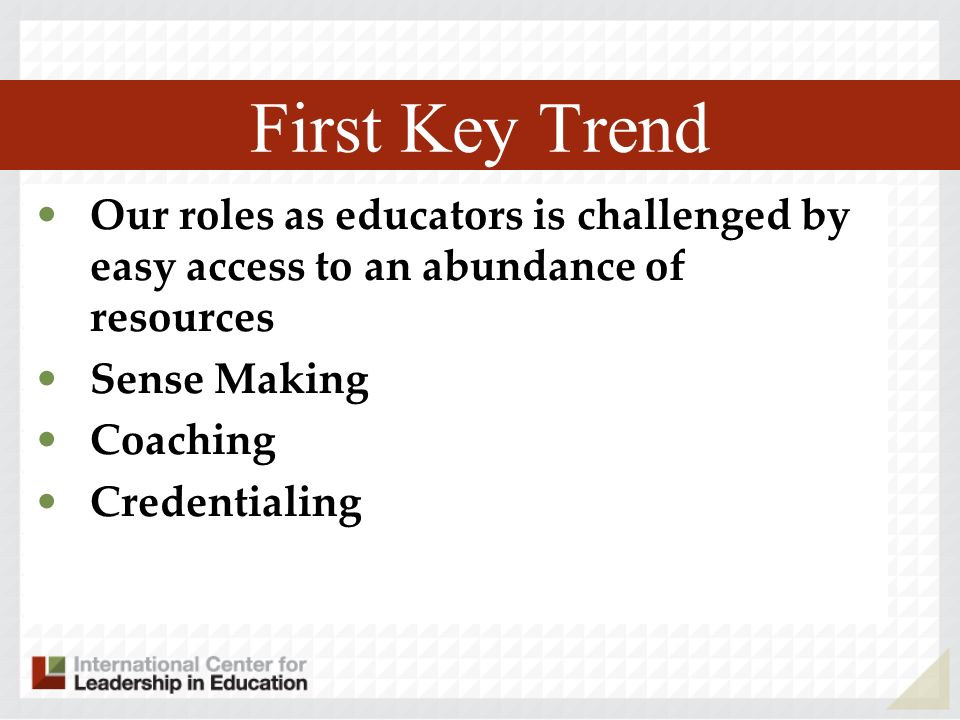 First Key Trend Our roles as educators is challenged by easy access to an abundance of resources. Sense Making.
