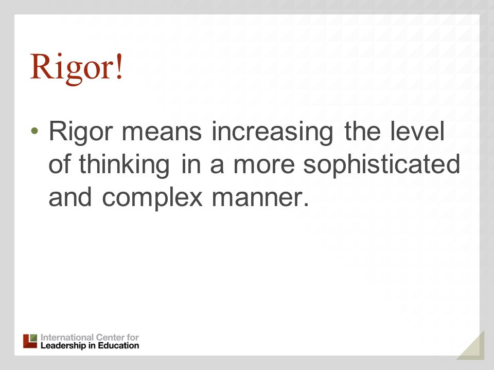 Rigor! Rigor means increasing the level of thinking in a more sophisticated and complex manner. 70