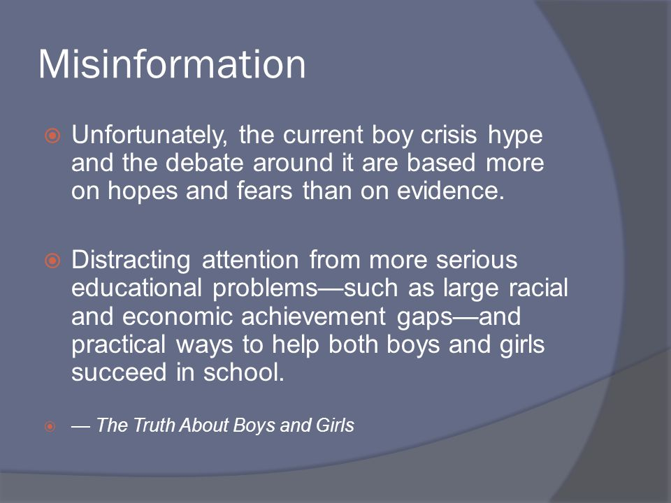 Misinformation Unfortunately, the current boy crisis hype and the debate around it are based more on hopes and fears than on evidence.