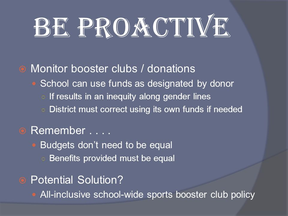 BE PROACTIVE Monitor booster clubs / donations Remember . . . .