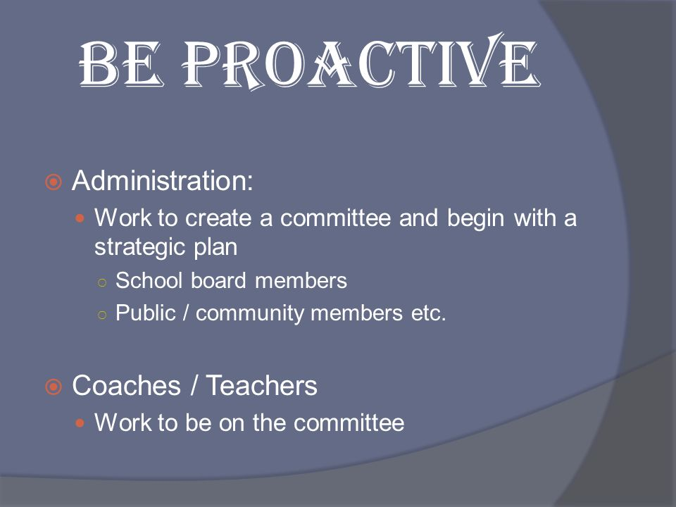 BE PROACTIVE Administration: Coaches / Teachers