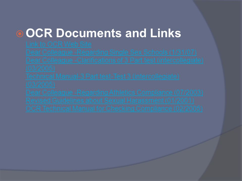 OCR Documents and Links Link to OCR Web Site Dear Colleague -Regarding Single Sex Schools (1/31/07) Dear Colleague -Clarifications of 3 Part test (intercollegiate) (03/2005) Technical Manual-3 Part test-Test 3 (intercollegiate) (03/2005) Dear Colleague -Regarding Athletics Compliance (07/2003) Revised Guidelines about Sexual Harassment (01/2001) OCR Technical Manual for Checking Compliance (02/2005)
