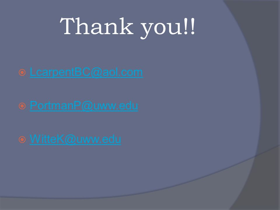 Thank you!! LcarpentBC@aol.com PortmanP@uww.edu WitteK@uww.edu