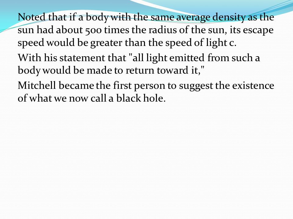 Noted that if a body with the same average density as the sun had about 500 times the radius of the sun, its escape speed would be greater than the speed of light c.