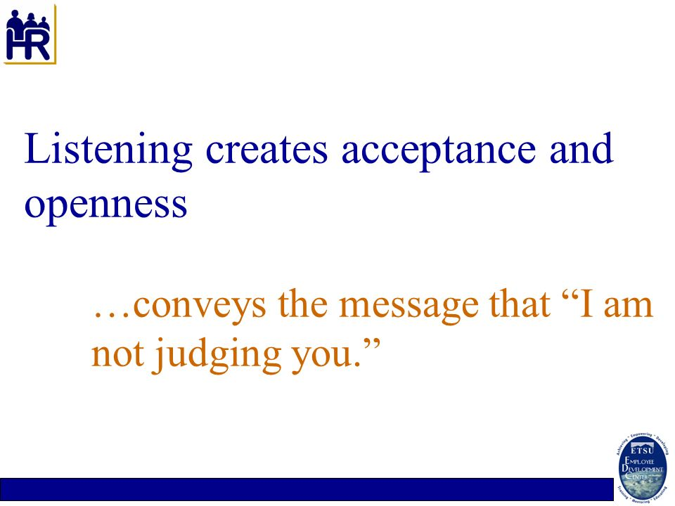 Listening creates acceptance and openness