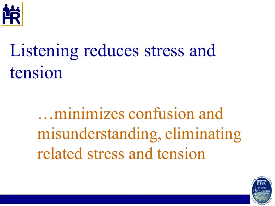 Listening reduces stress and tension. …minimizes confusion and