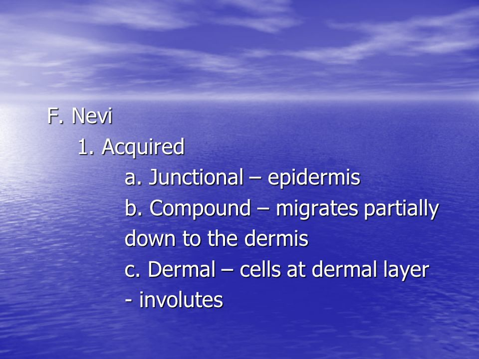 F. Nevi 1. Acquired. a. Junctional – epidermis. b. Compound – migrates partially. down to the dermis.