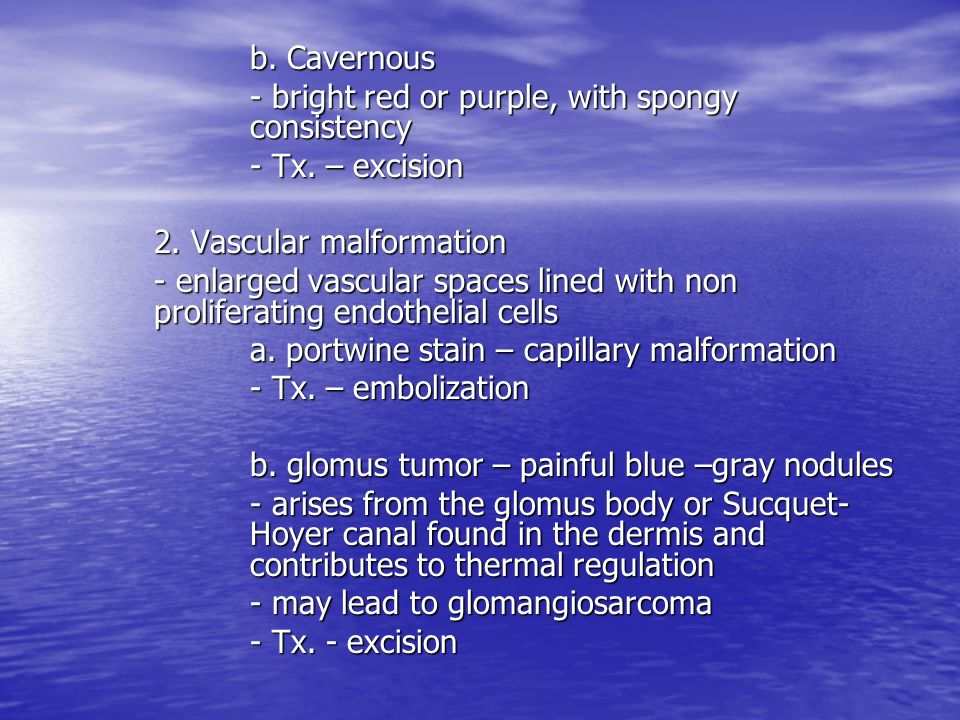 b. Cavernous - bright red or purple, with spongy consistency. - Tx. – excision. 2. Vascular malformation.