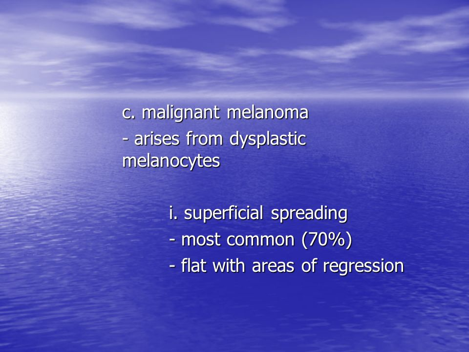 c. malignant melanoma - arises from dysplastic melanocytes. i. superficial spreading. - most common (70%)