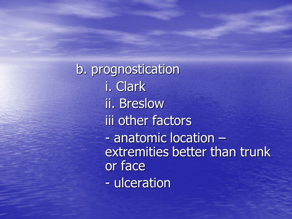 b. prognostication i. Clark. ii. Breslow. iii other factors. - anatomic location – extremities better than trunk or face.
