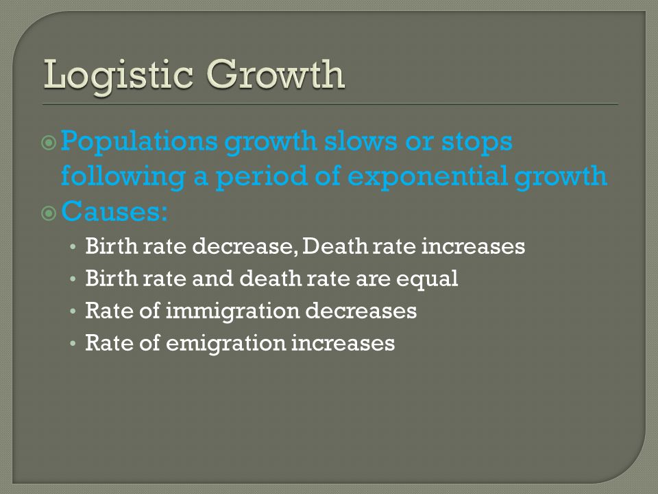 Logistic Growth Populations growth slows or stops following a period of exponential growth. Causes: