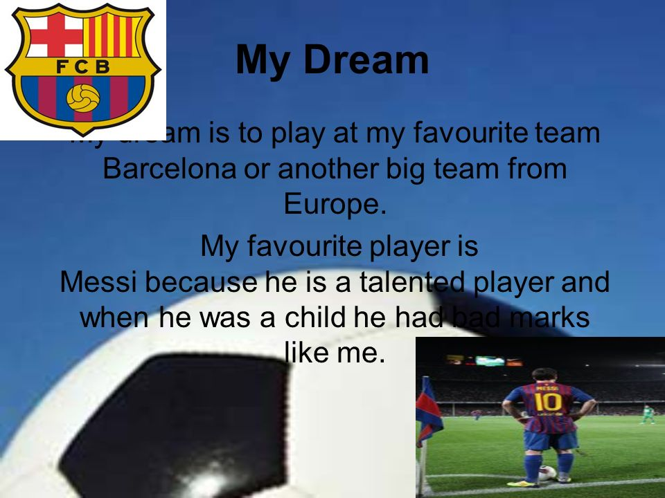My Dream My dream is to play at my favourite team Barcelona or another big team from Europe.