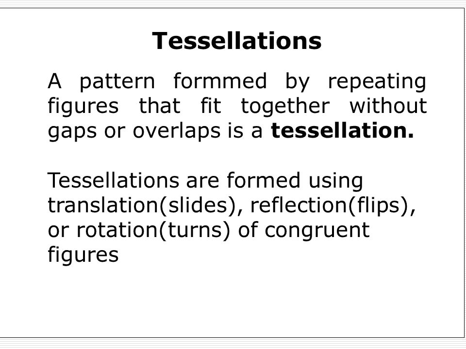 Tessellations A pattern formmed by repeating figures that fit together without gaps or overlaps is a tessellation.