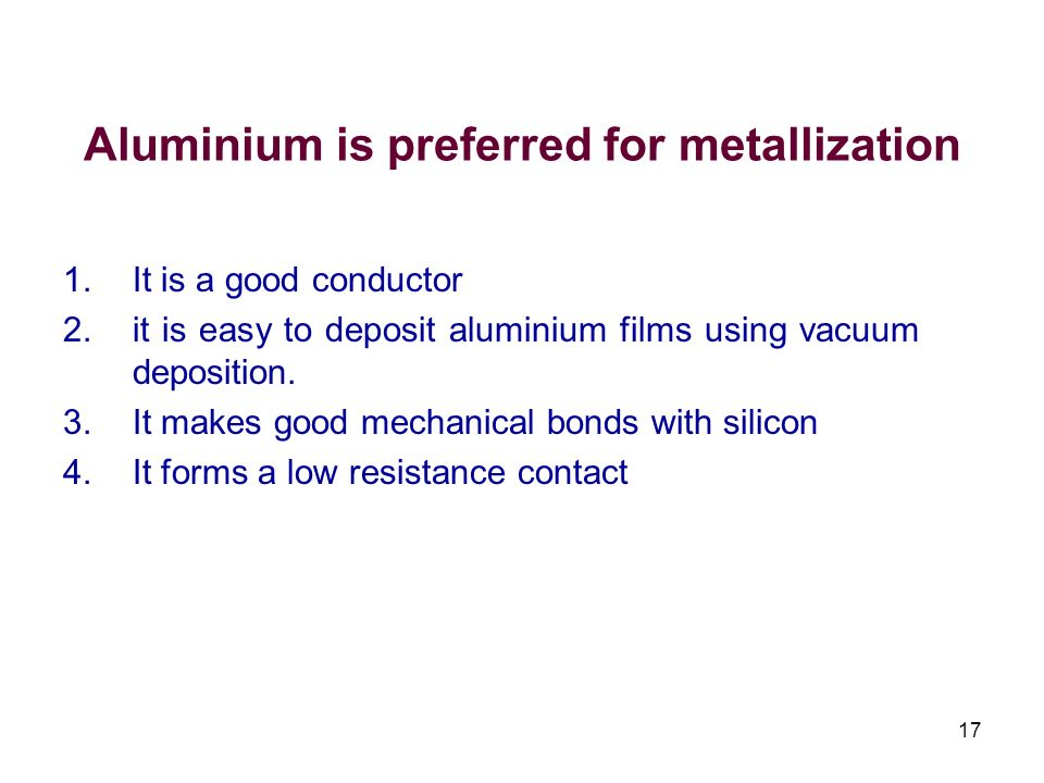 Aluminium is preferred for metallization