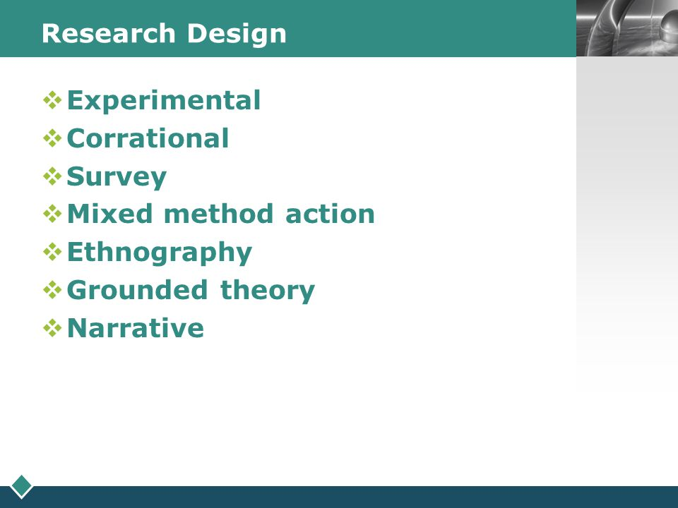 Research Design Experimental. Corrational. Survey. Mixed method action. Ethnography. Grounded theory.