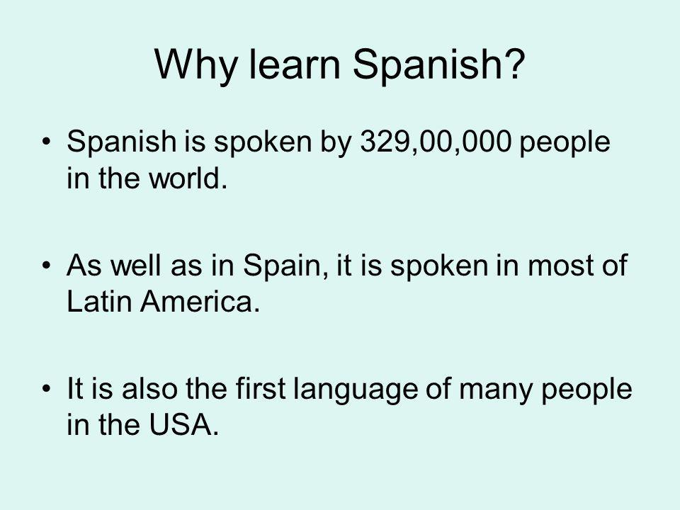 Why learn Spanish Spanish is spoken by 329,00,000 people in the world. As well as in Spain, it is spoken in most of Latin America.