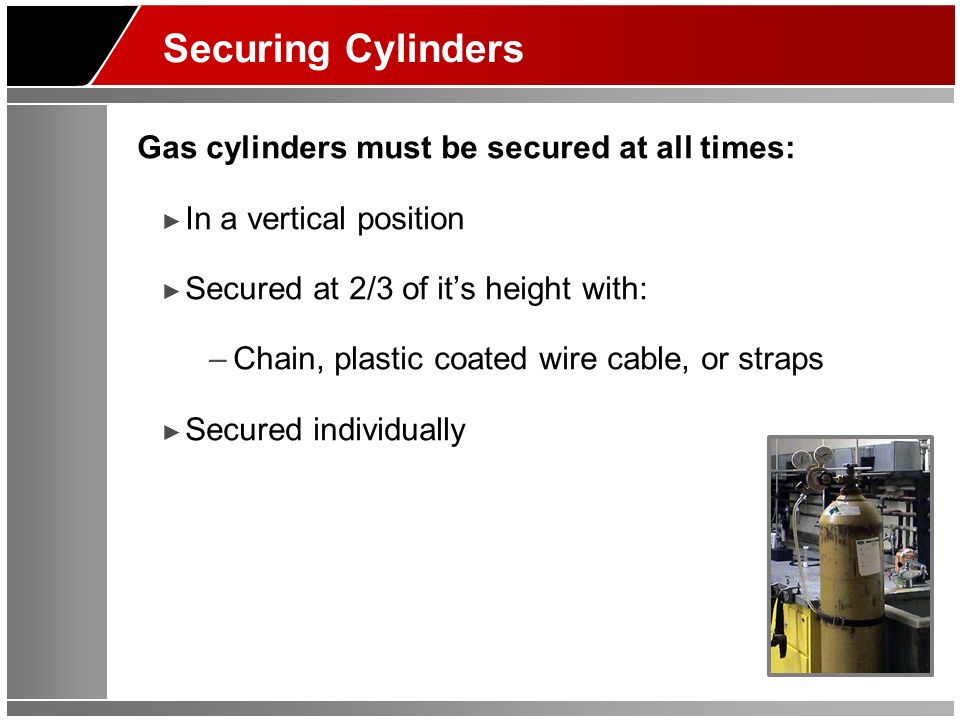 Securing Cylinders Gas cylinders must be secured at all times: