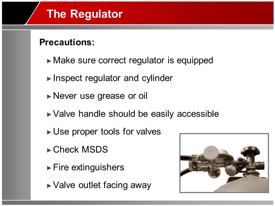The Regulator Precautions: Make sure correct regulator is equipped