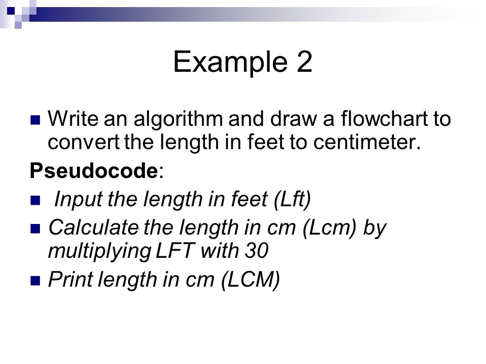 Example 2 Write an algorithm and draw a flowchart to convert the length in feet to centimeter. Pseudocode:
