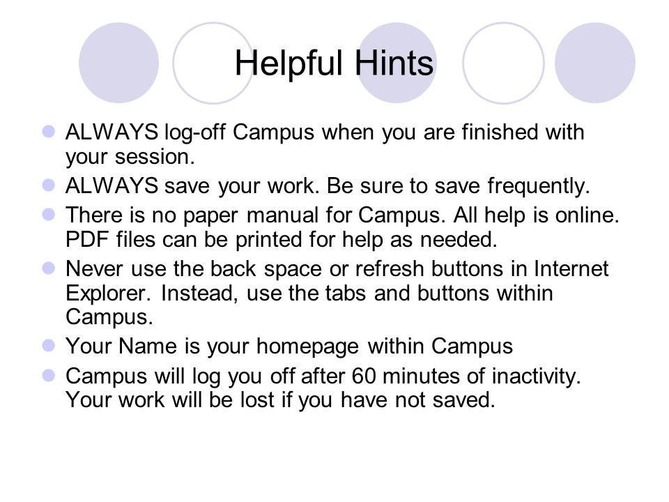 Helpful Hints ALWAYS log-off Campus when you are finished with your session. ALWAYS save your work. Be sure to save frequently.