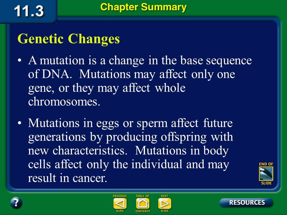 Genetic Changes A mutation is a change in the base sequence of DNA. Mutations may affect only one gene, or they may affect whole chromosomes.