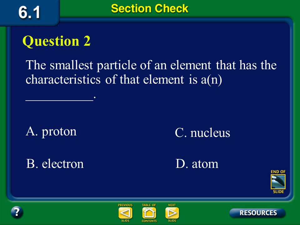 Question 2 The smallest particle of an element that has the characteristics of that element is a(n) __________.