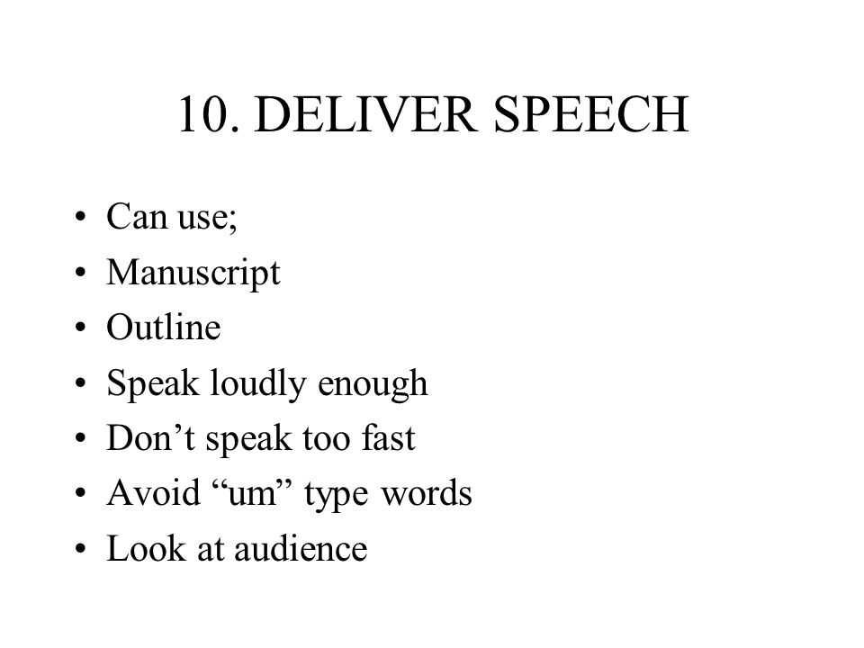 10. DELIVER SPEECH Can use; Manuscript Outline Speak loudly enough