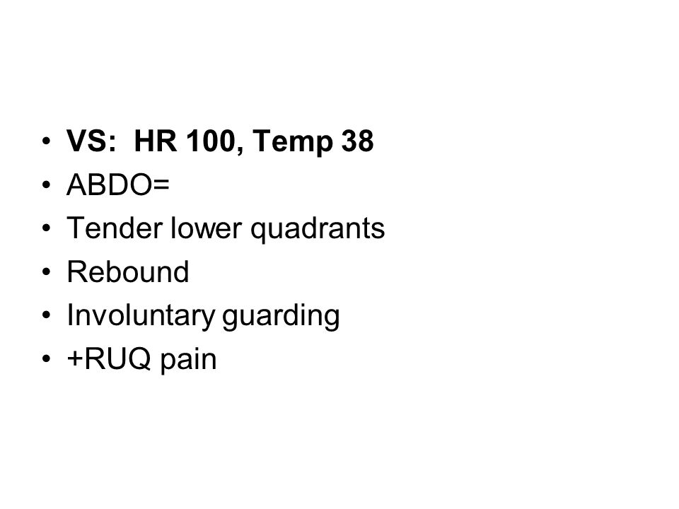 VS: HR 100, Temp 38 ABDO= Tender lower quadrants Rebound Involuntary guarding +RUQ pain