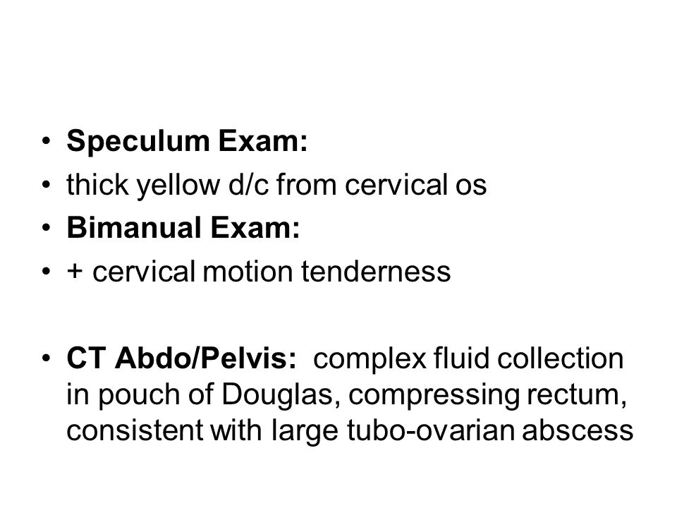 Speculum Exam: thick yellow d/c from cervical os. Bimanual Exam: + cervical motion tenderness.