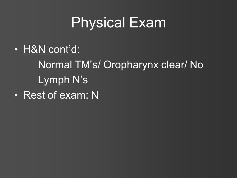 Physical Exam H&N cont'd: Normal TM's/ Oropharynx clear/ No Lymph N's