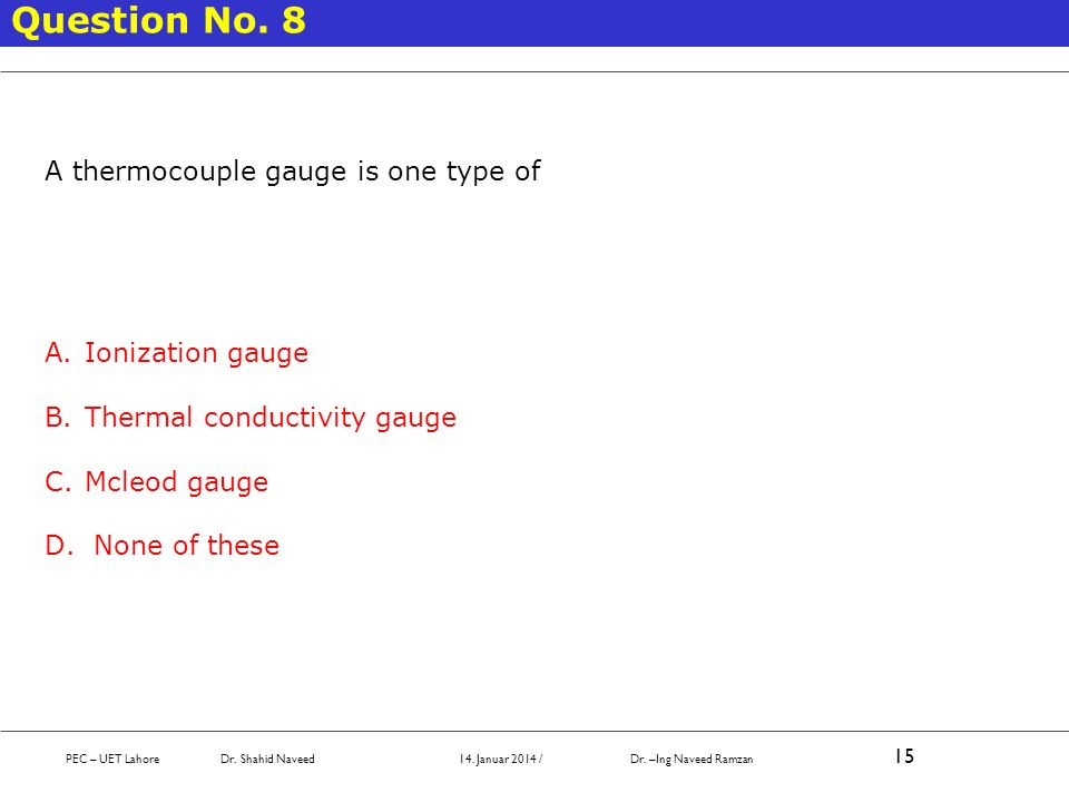 Question No. 8 A thermocouple gauge is one type of Ionization gauge