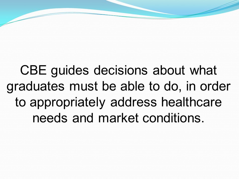 CBE guides decisions about what graduates must be able to do, in order to appropriately address healthcare needs and market conditions.