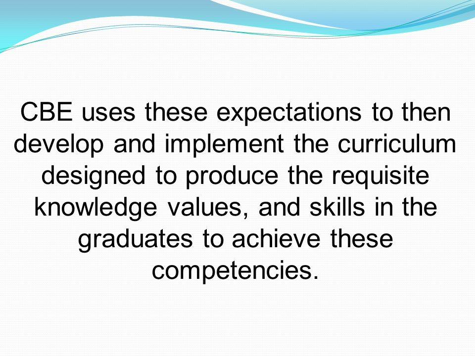 CBE uses these expectations to then develop and implement the curriculum designed to produce the requisite knowledge values, and skills in the graduates to achieve these competencies.