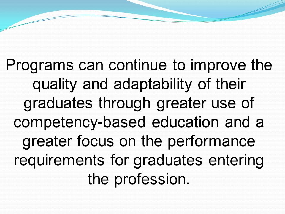 Programs can continue to improve the quality and adaptability of their graduates through greater use of competency-based education and a greater focus on the performance requirements for graduates entering the profession.