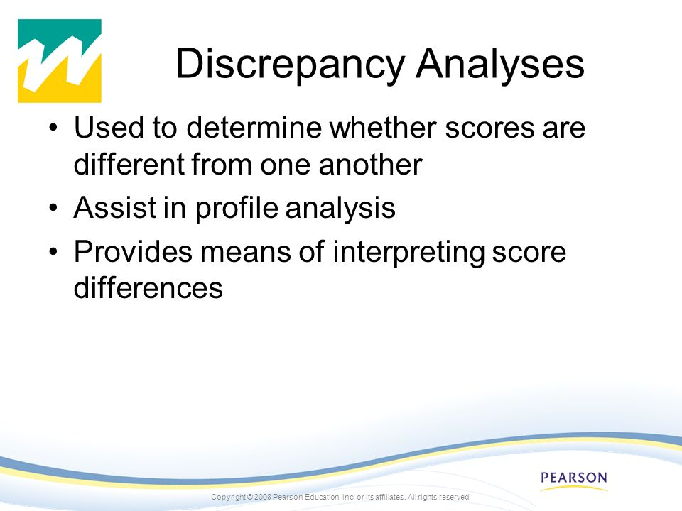 Discrepancy Analyses Used to determine whether scores are different from one another. Assist in profile analysis.