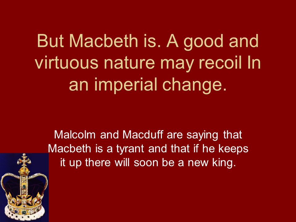 But Macbeth is. A good and virtuous nature may recoil In an imperial change.
