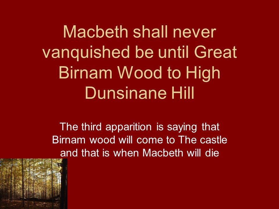 Macbeth shall never vanquished be until Great Birnam Wood to High Dunsinane Hill