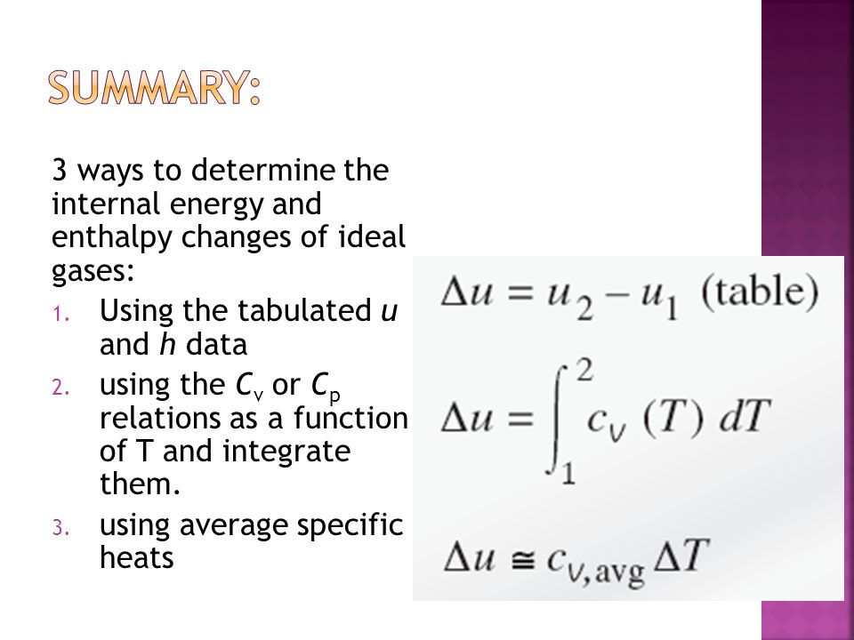 SUMMARY: 3 ways to determine the internal energy and enthalpy changes of ideal gases: Using the tabulated u and h data.
