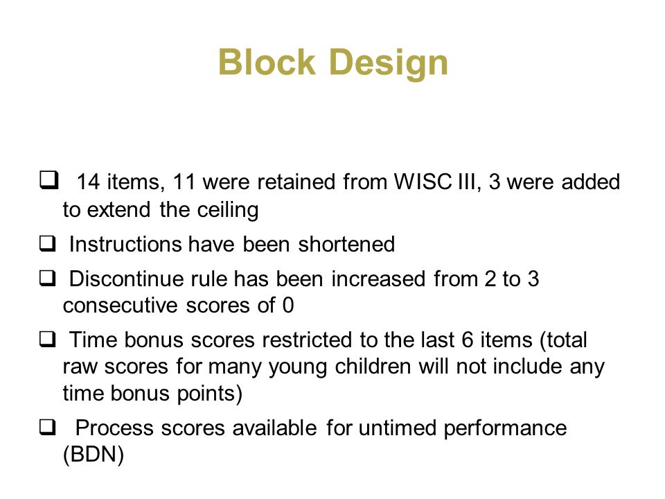 Block Design 14 items, 11 were retained from WISC III, 3 were added to extend the ceiling. Instructions have been shortened.