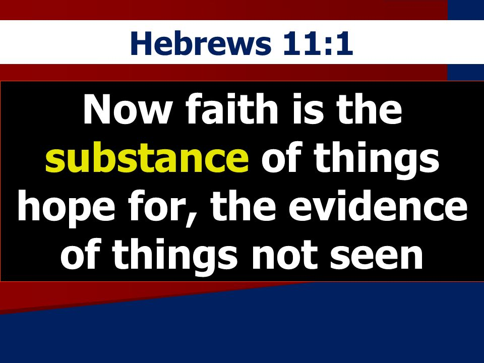 Hebrews 11:1 Now faith is the substance of things hope for, the evidence of things not seen