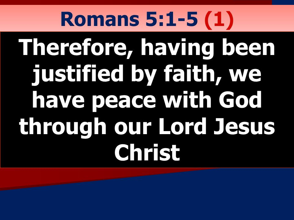 Romans 5:1-5 (1) Therefore, having been justified by faith, we have peace with God through our Lord Jesus Christ.