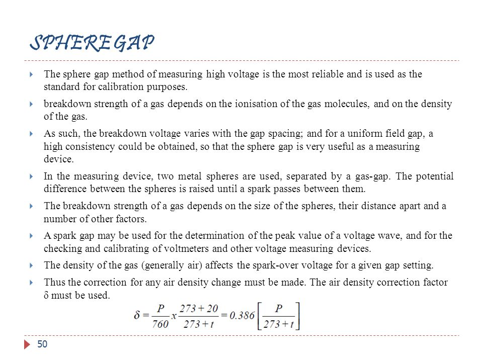 SPHERE GAP The sphere gap method of measuring high voltage is the most reliable and is used as the standard for calibration purposes.