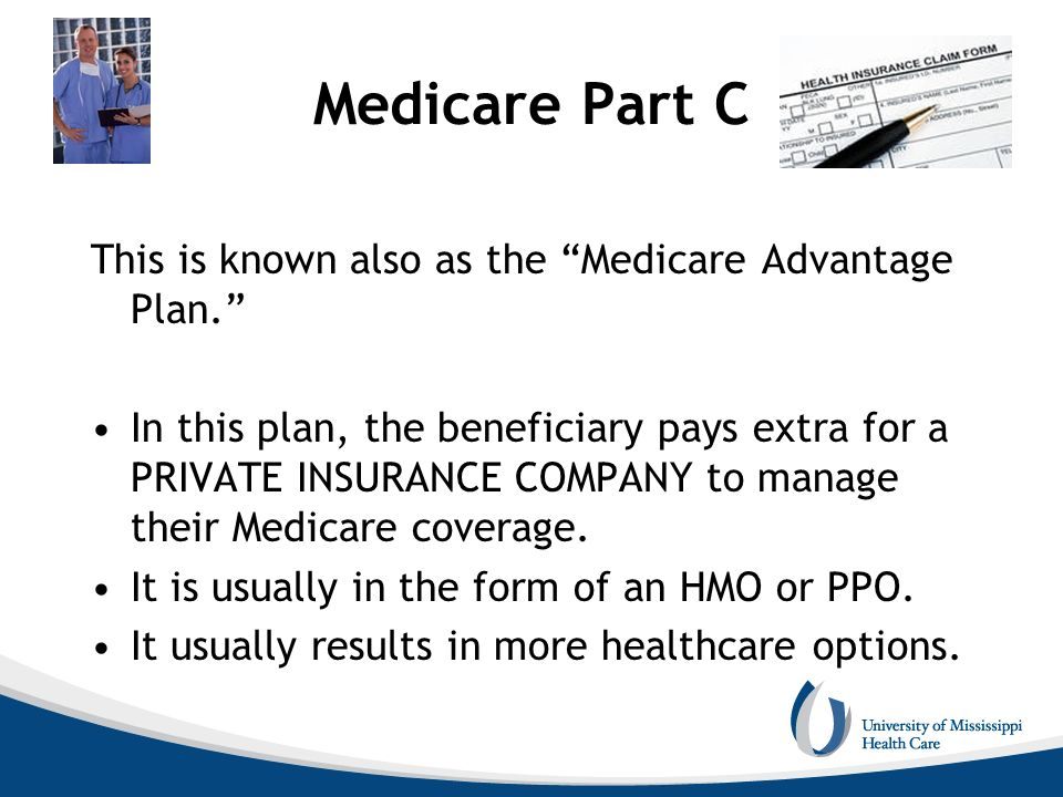 Medicare Part C This is known also as the Medicare Advantage Plan.