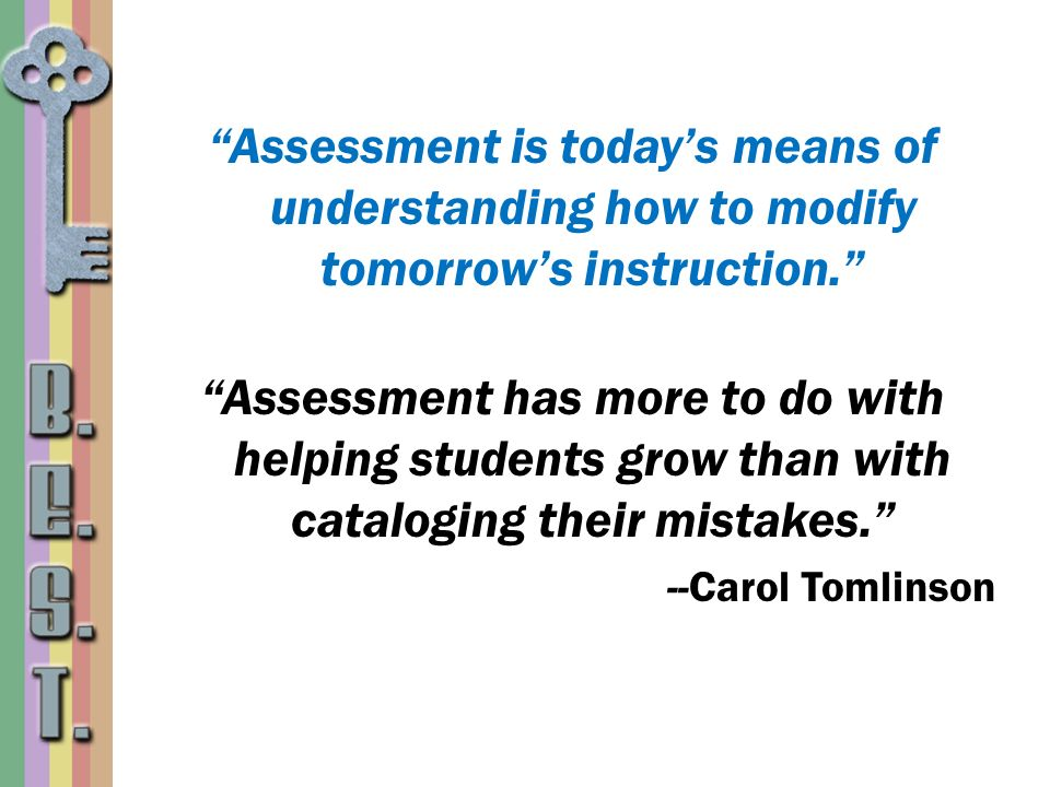 Assessment is today's means of understanding how to modify tomorrow's instruction.