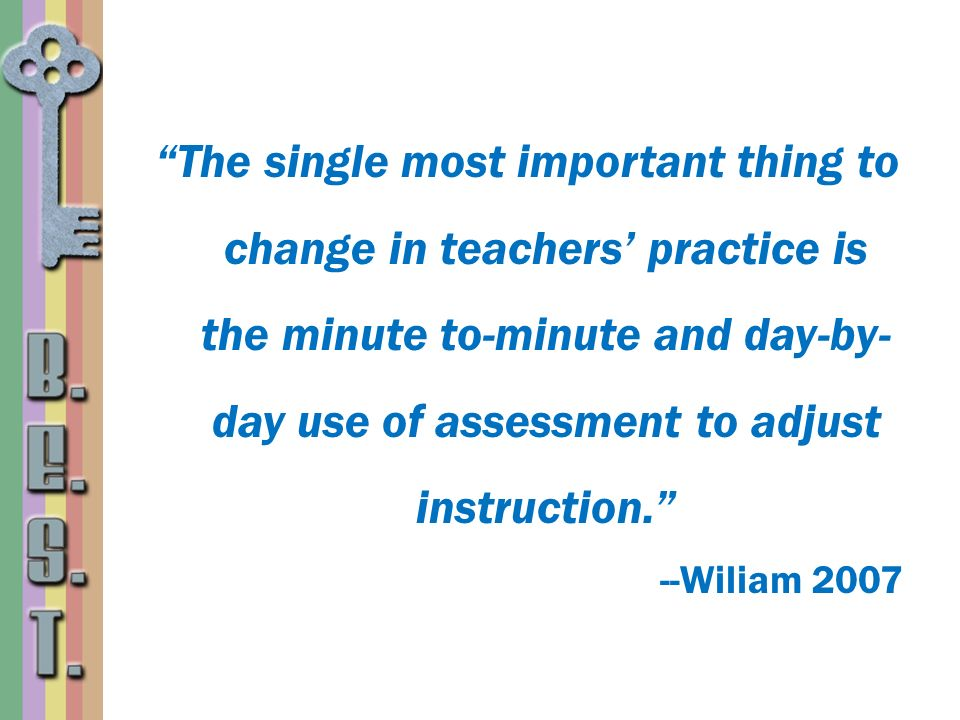 The single most important thing to change in teachers' practice is the minute to-minute and day-by-day use of assessment to adjust instruction.