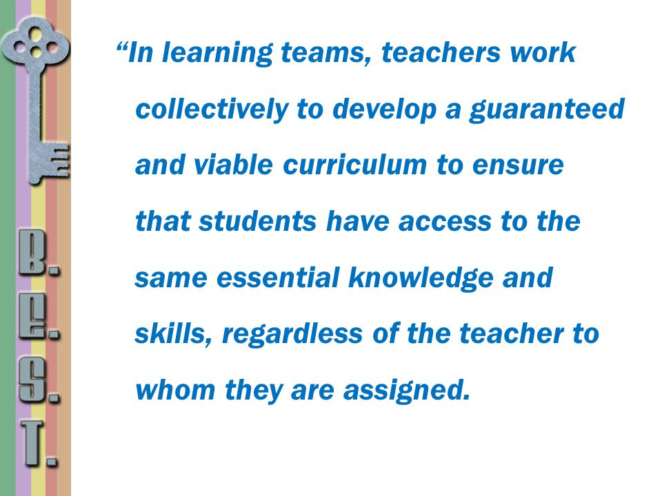 In learning teams, teachers work collectively to develop a guaranteed and viable curriculum to ensure that students have access to the same essential knowledge and skills, regardless of the teacher to whom they are assigned.