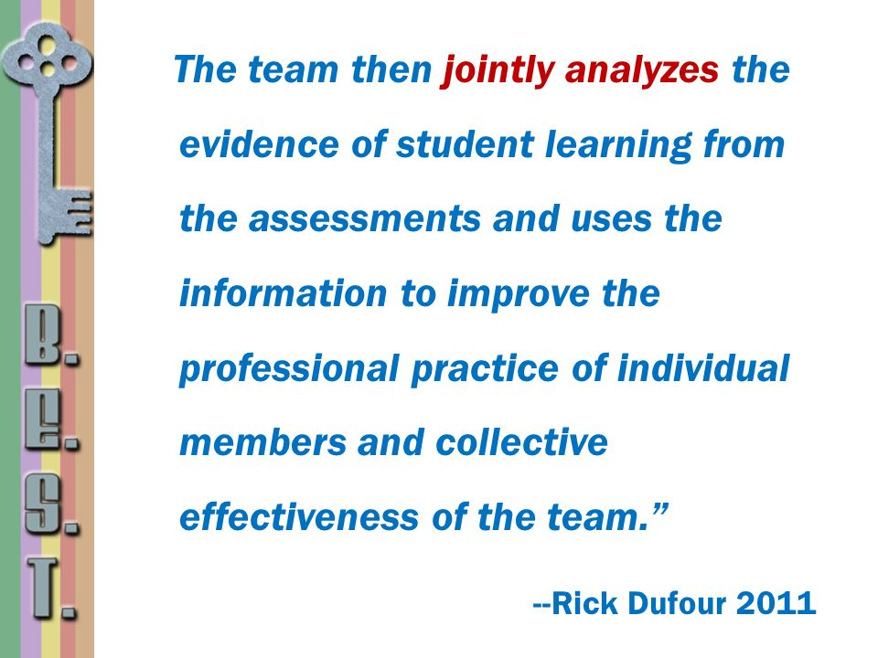 The team then jointly analyzes the evidence of student learning from the assessments and uses the information to improve the professional practice of individual members and collective effectiveness of the team. --Rick Dufour 2011
