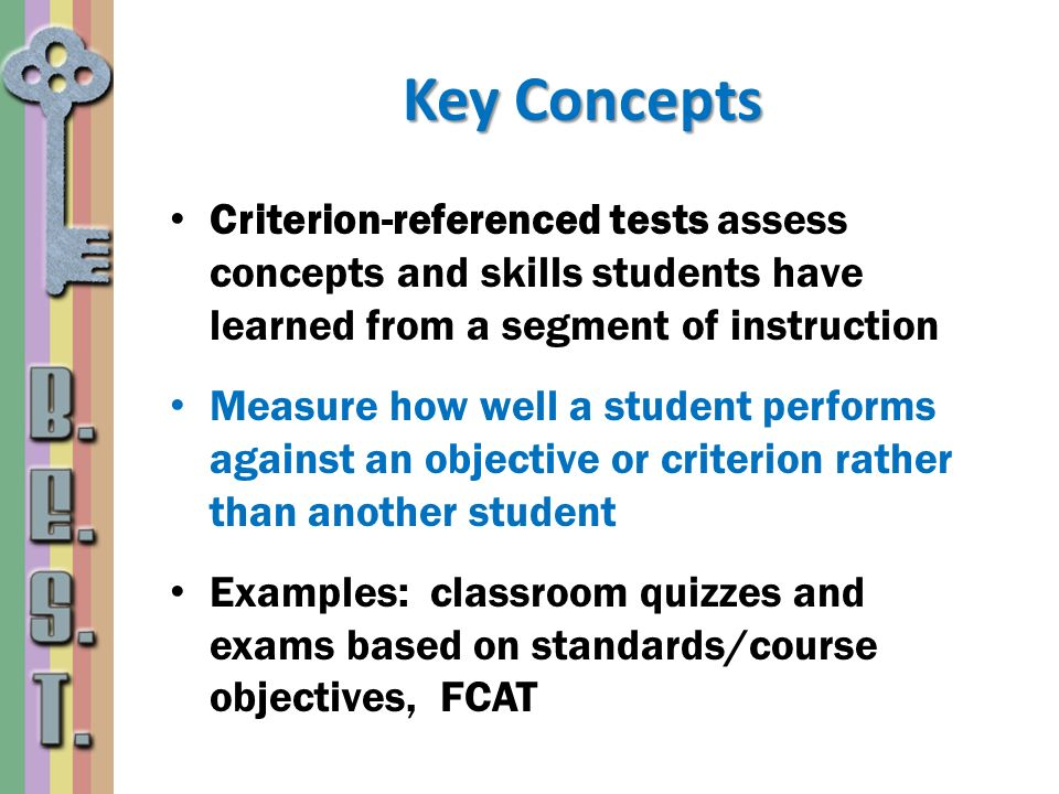 Key Concepts Criterion-referenced tests assess concepts and skills students have learned from a segment of instruction.
